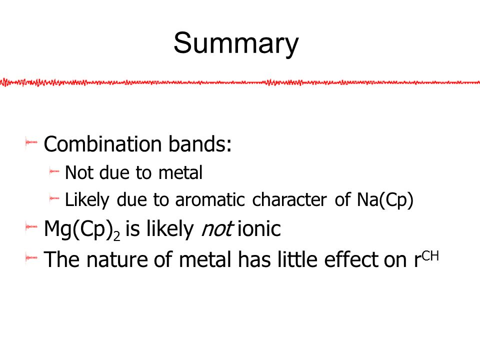 Summary Combination bands: Not due to metal Likely due to aromatic character of Na(Cp) Mg(Cp) 2 is likely not ionic The nature of metal has little effect on r CH
