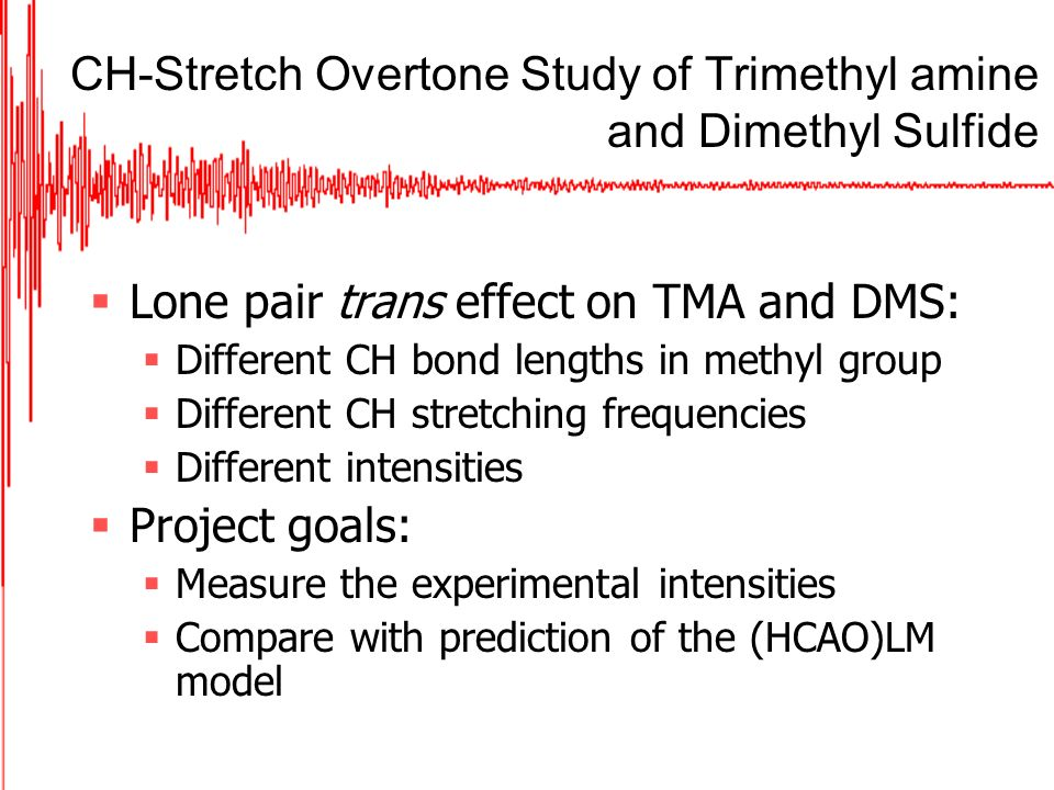 CH-Stretch Overtone Study of Trimethyl amine and Dimethyl Sulfide Lone pair trans effect on TMA and DMS: Different CH bond lengths in methyl group Different CH stretching frequencies Different intensities Project goals: Measure the experimental intensities Compare with prediction of the (HCAO)LM model