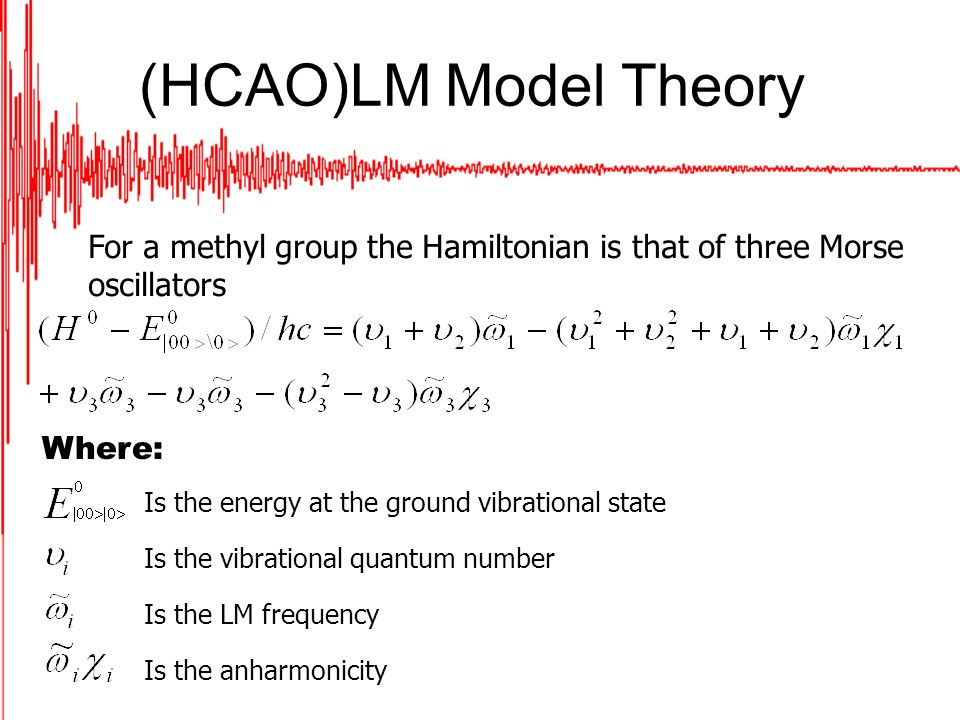 (HCAO)LM Model Theory For a methyl group the Hamiltonian is that of three Morse oscillators Where: Is the energy at the ground vibrational state Is the vibrational quantum number Is the LM frequency Is the anharmonicity