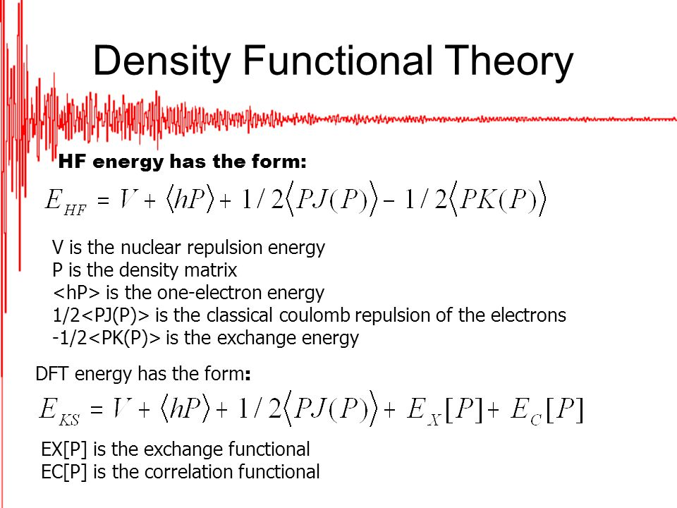 Density Functional Theory HF energy has the form: V is the nuclear repulsion energy P is the density matrix is the one-electron energy 1/2 is the classical coulomb repulsion of the electrons -1/2 is the exchange energy DFT energy has the form : EX[P] is the exchange functional EC[P] is the correlation functional