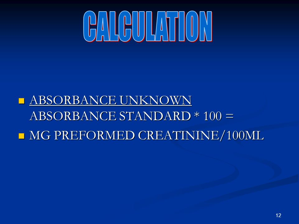 12 ABSORBANCE UNKNOWN ABSORBANCE STANDARD * 100 = ABSORBANCE UNKNOWN ABSORBANCE STANDARD * 100 = MG PREFORMED CREATININE/100ML MG PREFORMED CREATININE/100ML