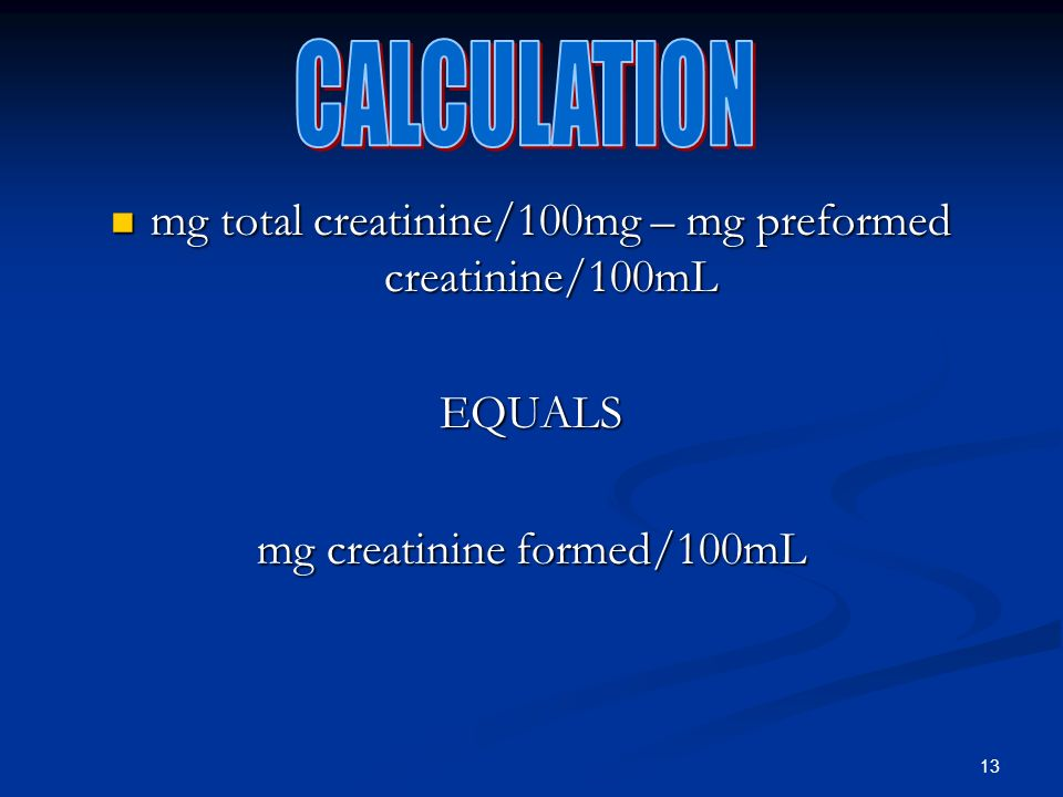 13 mg total creatinine/100mg – mg preformed creatinine/100mL mg total creatinine/100mg – mg preformed creatinine/100mLEQUALS mg creatinine formed/100mL