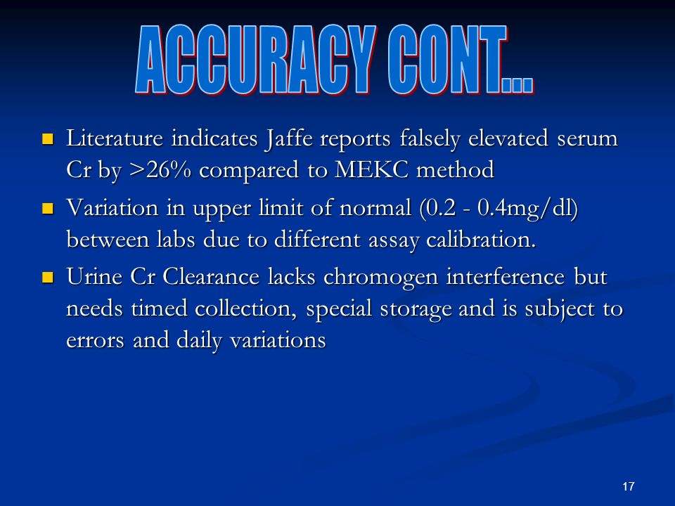 17 Literature indicates Jaffe reports falsely elevated serum Cr by >26% compared to MEKC method Literature indicates Jaffe reports falsely elevated serum Cr by >26% compared to MEKC method Variation in upper limit of normal (0.2 - 0.4mg/dl) between labs due to different assay calibration.