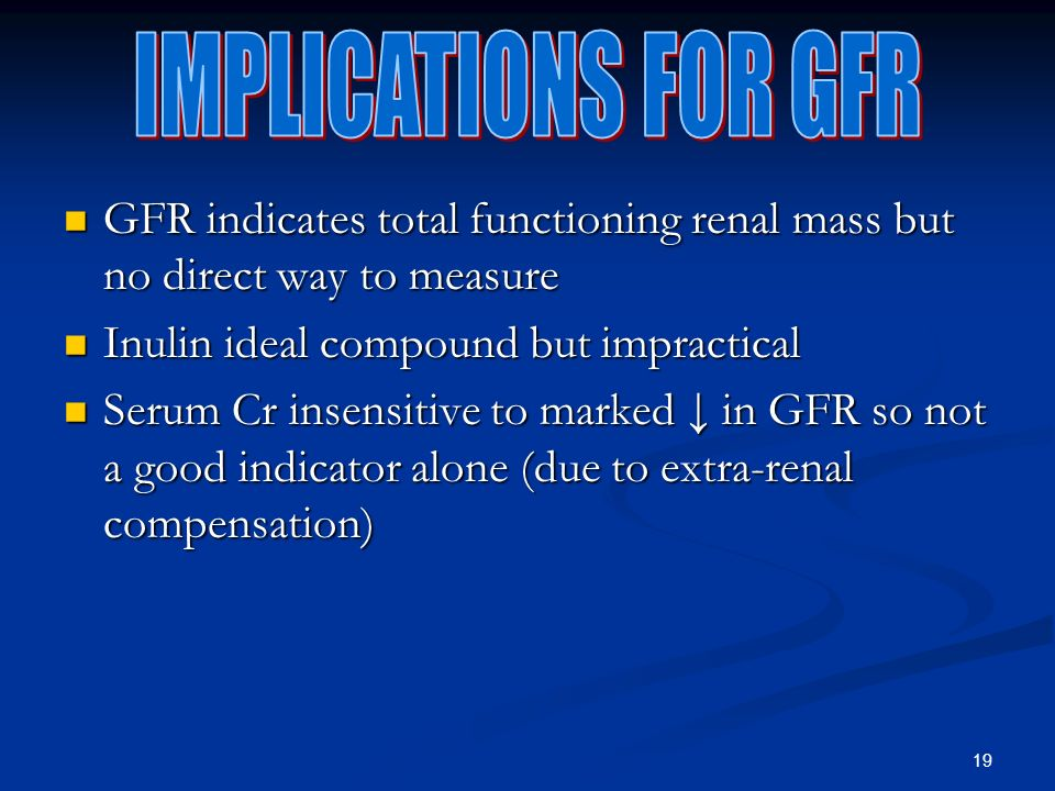 19 GFR indicates total functioning renal mass but no direct way to measure GFR indicates total functioning renal mass but no direct way to measure Inulin ideal compound but impractical Inulin ideal compound but impractical Serum Cr insensitive to marked in GFR so not a good indicator alone (due to extra-renal compensation) Serum Cr insensitive to marked in GFR so not a good indicator alone (due to extra-renal compensation)