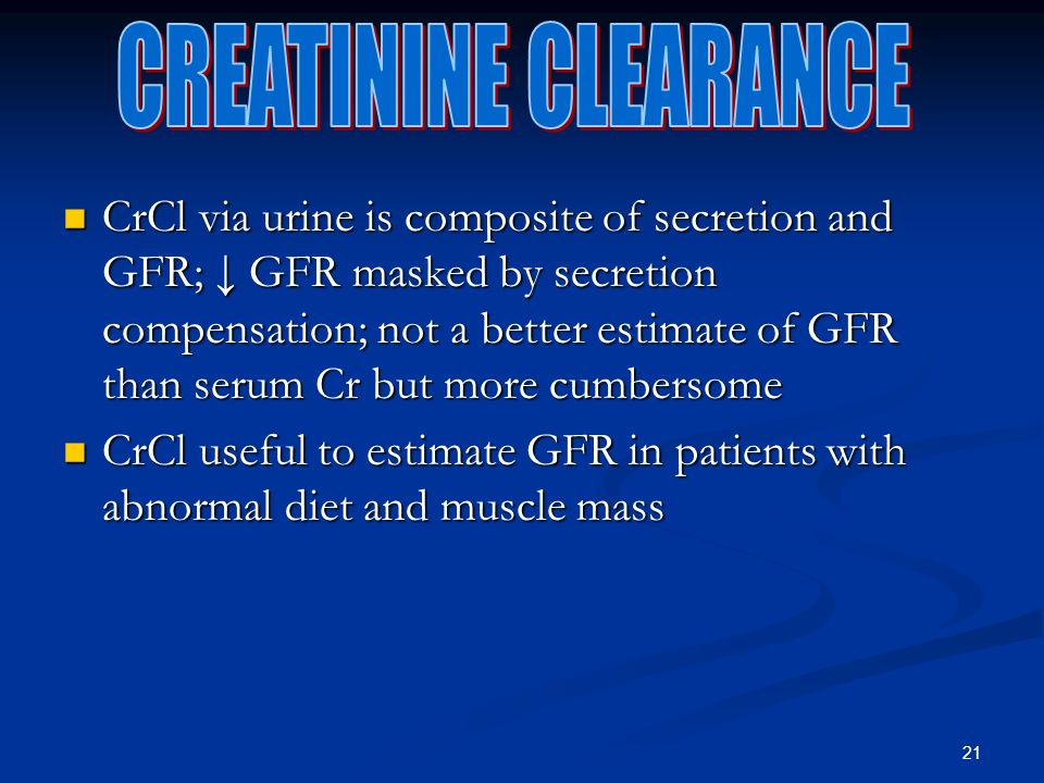 21 CrCl via urine is composite of secretion and GFR; GFR masked by secretion compensation; not a better estimate of GFR than serum Cr but more cumbersome CrCl via urine is composite of secretion and GFR; GFR masked by secretion compensation; not a better estimate of GFR than serum Cr but more cumbersome CrCl useful to estimate GFR in patients with abnormal diet and muscle mass CrCl useful to estimate GFR in patients with abnormal diet and muscle mass