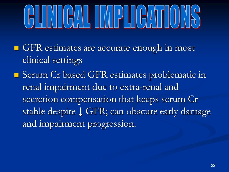 22 GFR estimates are accurate enough in most clinical settings GFR estimates are accurate enough in most clinical settings Serum Cr based GFR estimates problematic in renal impairment due to extra-renal and secretion compensation that keeps serum Cr stable despite GFR; can obscure early damage and impairment progression.