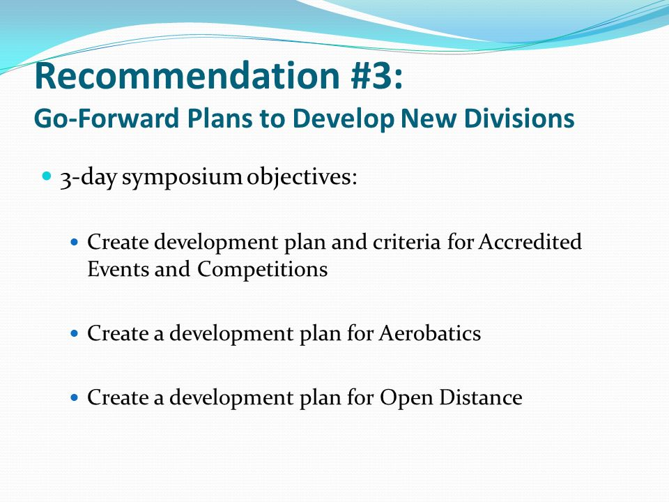 Recommendation #3: Go-Forward Plans to Develop New Divisions 3-day symposium objectives: Create development plan and criteria for Accredited Events and Competitions Create a development plan for Aerobatics Create a development plan for Open Distance