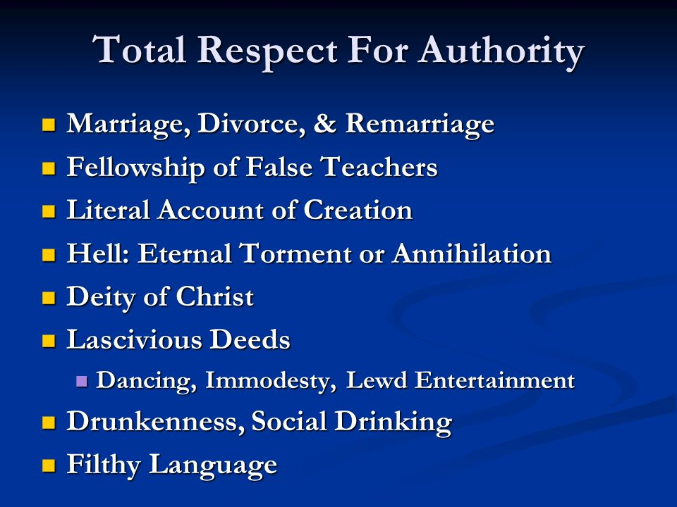Total Respect For Authority Marriage, Divorce, & Remarriage Marriage, Divorce, & Remarriage Fellowship of False Teachers Fellowship of False Teachers Literal Account of Creation Literal Account of Creation Hell: Eternal Torment or Annihilation Hell: Eternal Torment or Annihilation Deity of Christ Deity of Christ Lascivious Deeds Lascivious Deeds Dancing, Immodesty, Lewd Entertainment Dancing, Immodesty, Lewd Entertainment Drunkenness, Social Drinking Drunkenness, Social Drinking Filthy Language Filthy Language