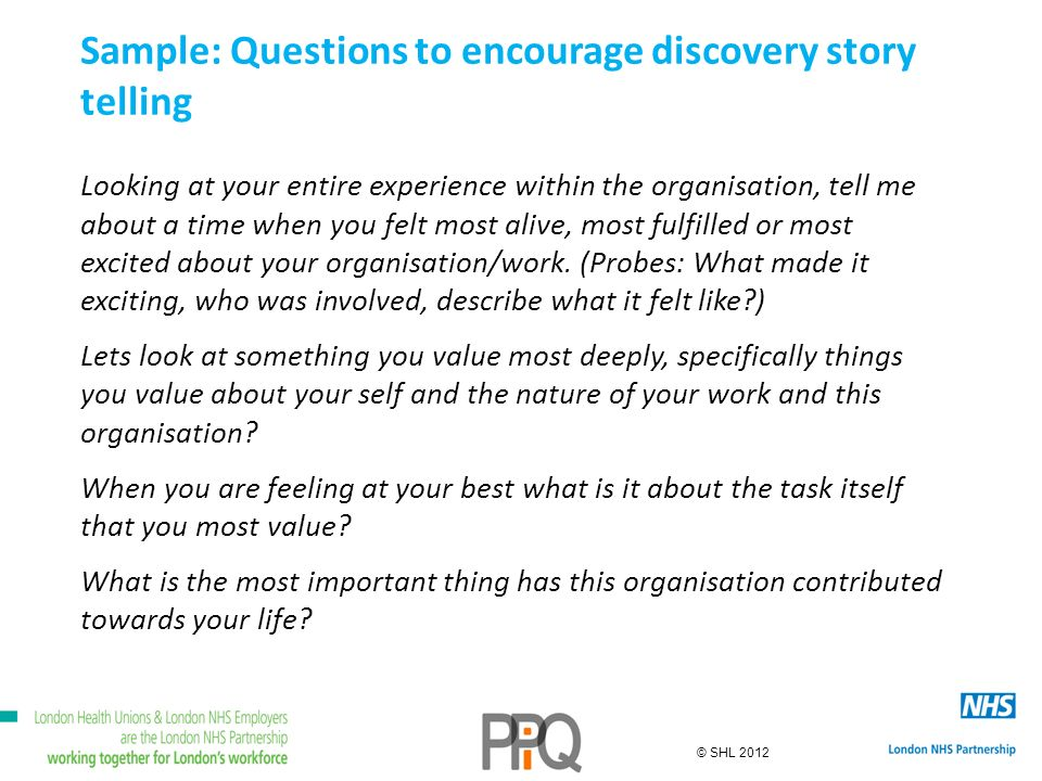 © SHL 2012 Sample: Questions to encourage discovery story telling Looking at your entire experience within the organisation, tell me about a time when you felt most alive, most fulfilled or most excited about your organisation/work.