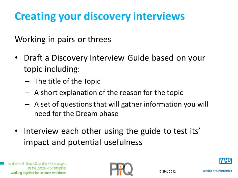 © SHL 2012 Creating your discovery interviews Working in pairs or threes Draft a Discovery Interview Guide based on your topic including: – The title of the Topic – A short explanation of the reason for the topic – A set of questions that will gather information you will need for the Dream phase Interview each other using the guide to test its impact and potential usefulness