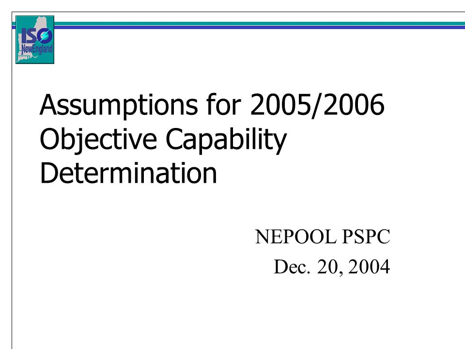 Assumptions for 2005/2006 Objective Capability Determination NEPOOL PSPC Dec. 20, 2004