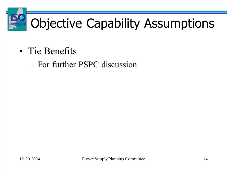 Power Supply Planning Committee14 Objective Capability Assumptions Tie Benefits –For further PSPC discussion
