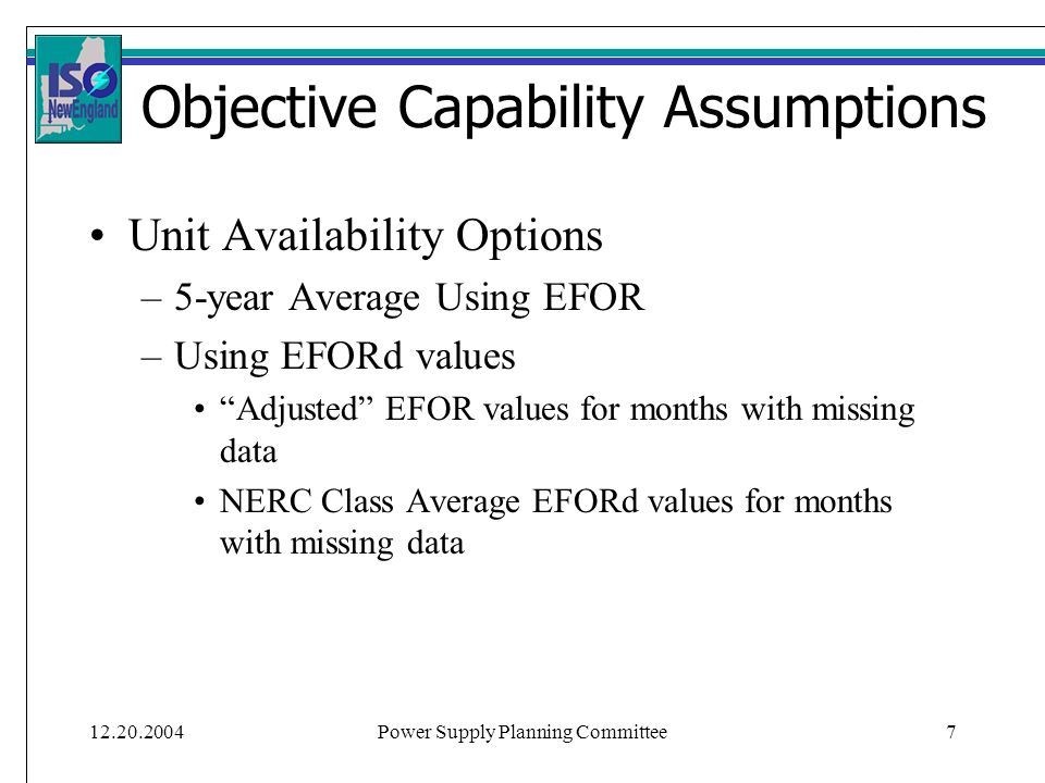 Power Supply Planning Committee7 Objective Capability Assumptions Unit Availability Options –5-year Average Using EFOR –Using EFORd values Adjusted EFOR values for months with missing data NERC Class Average EFORd values for months with missing data