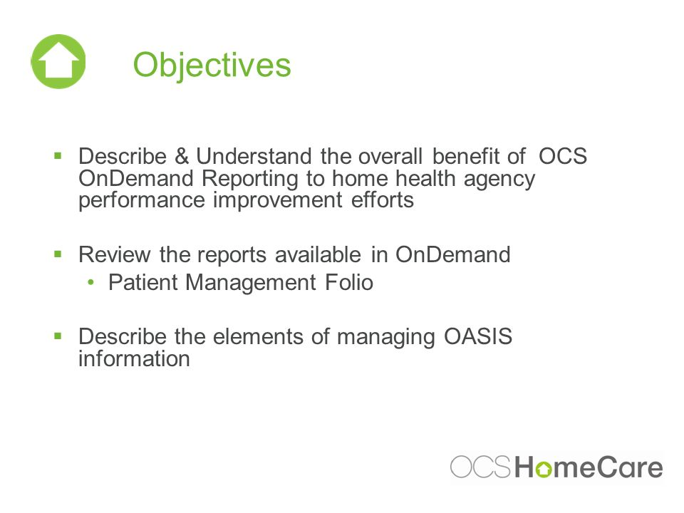 Objectives Describe & Understand the overall benefit of OCS OnDemand Reporting to home health agency performance improvement efforts Review the reports available in OnDemand Patient Management Folio Describe the elements of managing OASIS information