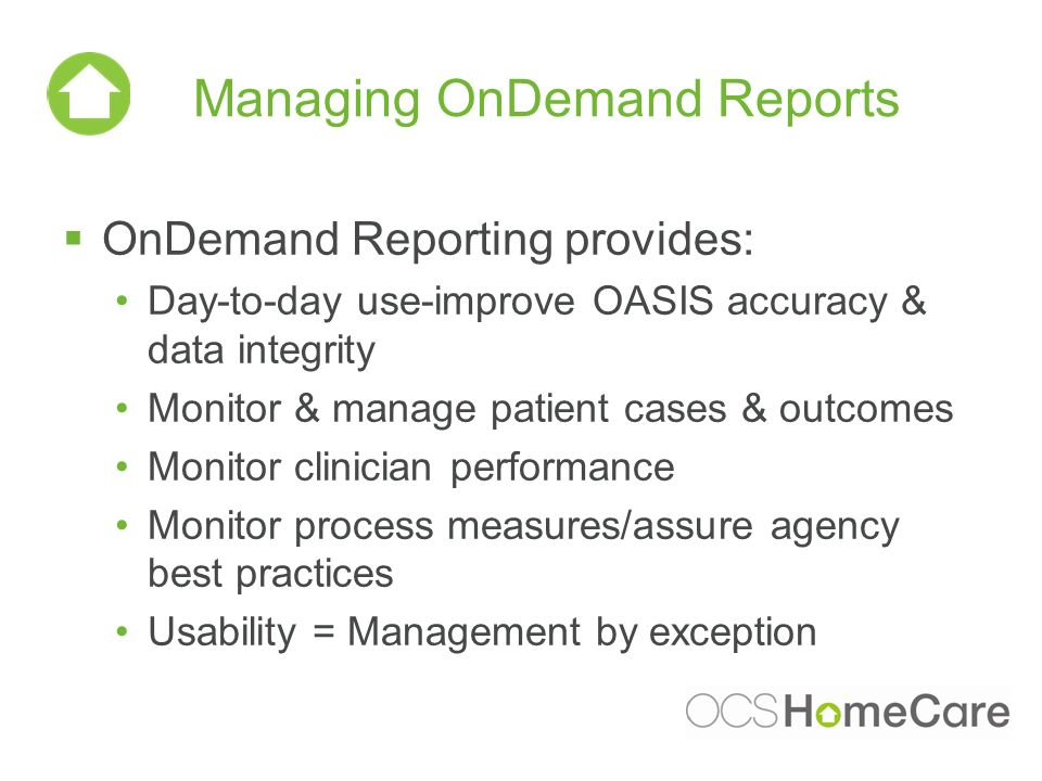 Managing OnDemand Reports OnDemand Reporting provides: Day-to-day use-improve OASIS accuracy & data integrity Monitor & manage patient cases & outcomes Monitor clinician performance Monitor process measures/assure agency best practices Usability = Management by exception