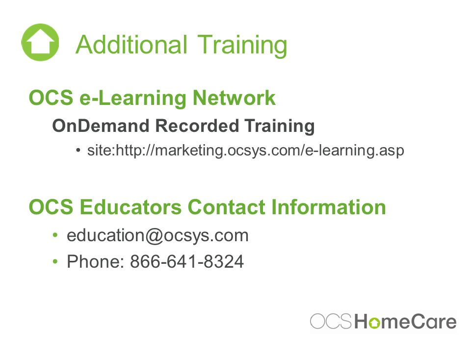 Additional Training OCS e-Learning Network OnDemand Recorded Training site:http://marketing.ocsys.com/e-learning.asp OCS Educators Contact Information education@ocsys.com Phone: 866-641-8324