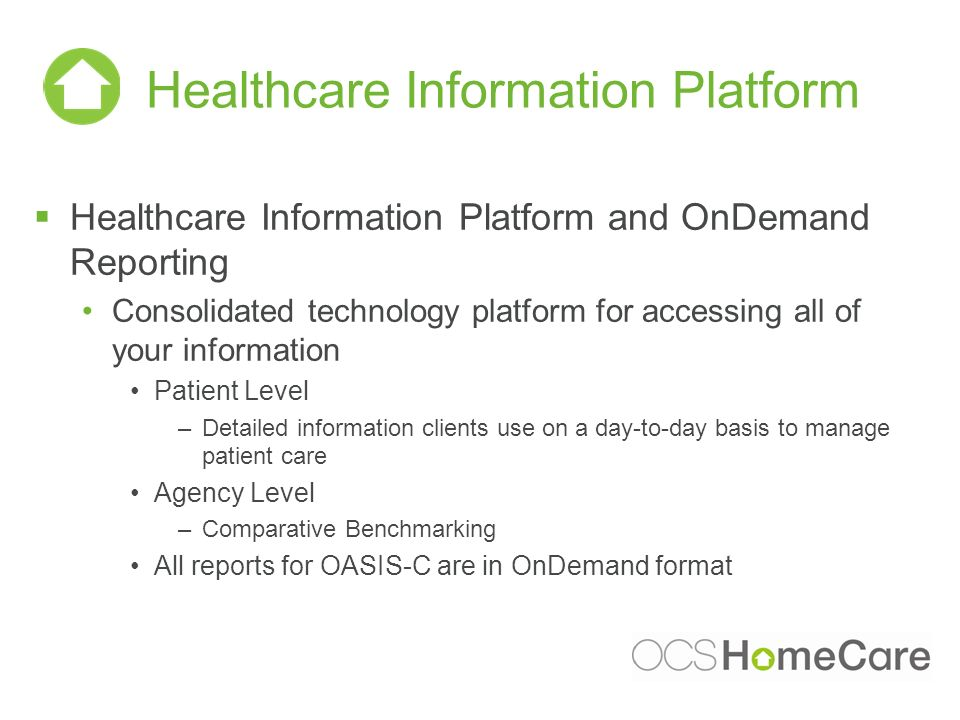 Healthcare Information Platform Healthcare Information Platform and OnDemand Reporting Consolidated technology platform for accessing all of your information Patient Level –Detailed information clients use on a day-to-day basis to manage patient care Agency Level –Comparative Benchmarking All reports for OASIS-C are in OnDemand format