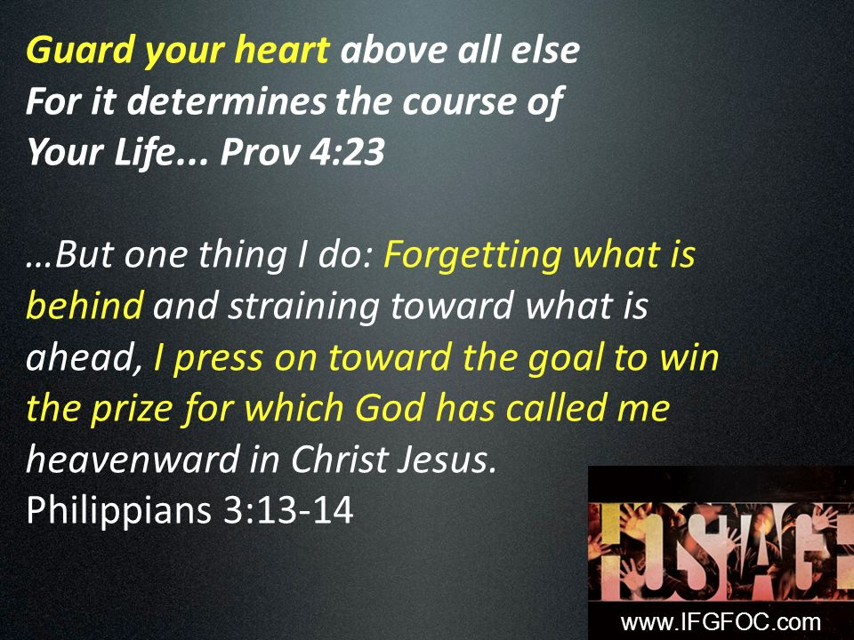 Guard your heart above all else For it determines the course of Your Life...