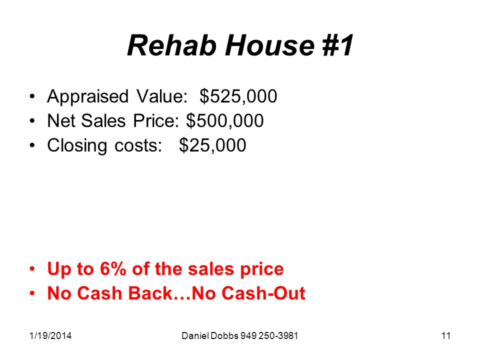 1/19/2014Daniel Dobbs Rehab House #1 Appraised Value: $525,000 Net Sales Price: $500,000 Closing costs: $25,000 Up to 6% of the sales price No Cash Back…No Cash-Out