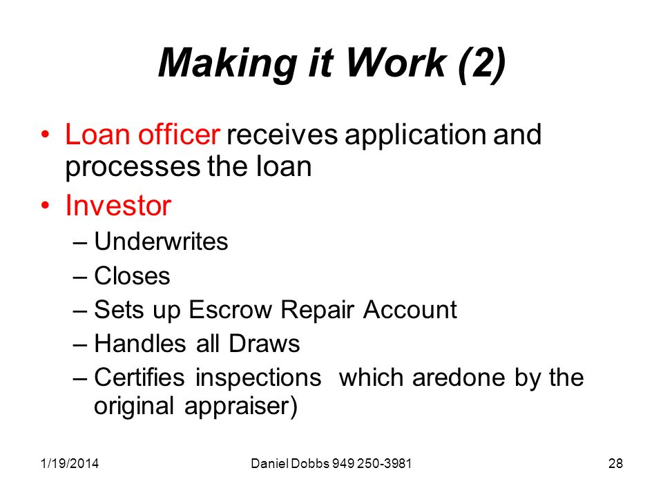 1/19/2014Daniel Dobbs Making it Work (2) Loan officer receives application and processes the loan Investor –Underwrites –Closes –Sets up Escrow Repair Account –Handles all Draws –Certifies inspections which aredone by the original appraiser)