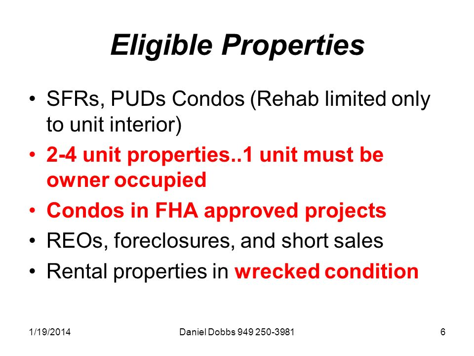 1/19/2014Daniel Dobbs Eligible Properties SFRs, PUDs Condos (Rehab limited only to unit interior) 2-4 unit properties..1 unit must be owner occupied Condos in FHA approved projects REOs, foreclosures, and short sales Rental properties in wrecked condition