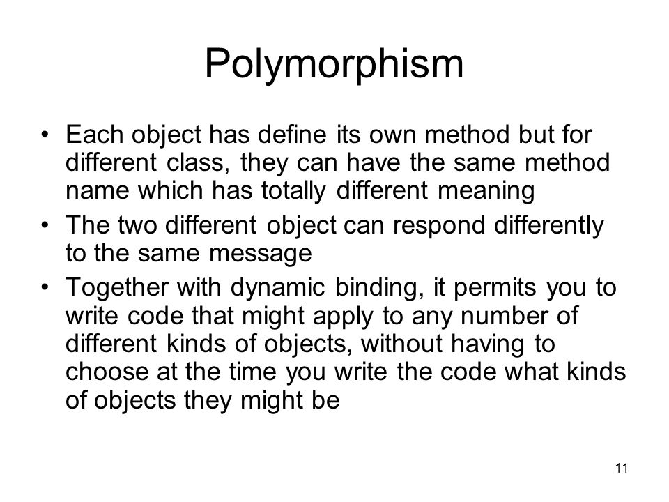 11 Polymorphism Each object has define its own method but for different class, they can have the same method name which has totally different meaning The two different object can respond differently to the same message Together with dynamic binding, it permits you to write code that might apply to any number of different kinds of objects, without having to choose at the time you write the code what kinds of objects they might be