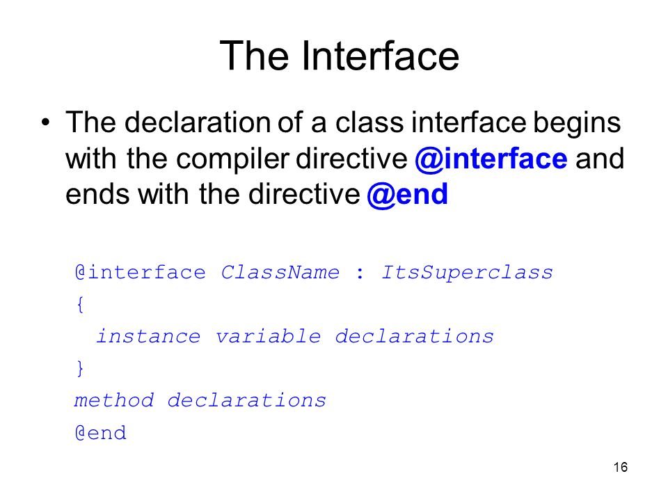 16 The Interface The declaration of a class interface begins with the compiler and ends with  ClassName : ItsSuperclass { instance variable declarations } method