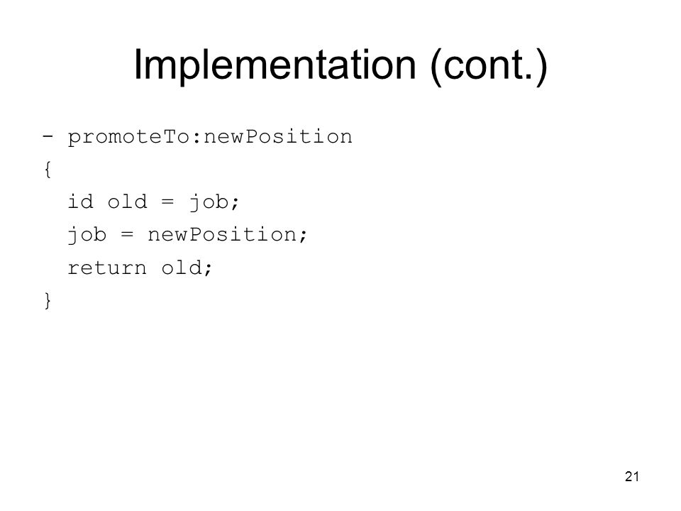 21 Implementation (cont.) - promoteTo:newPosition { id old = job; job = newPosition; return old; }