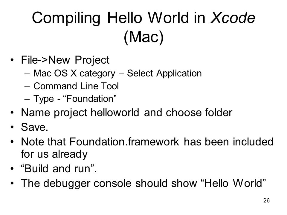 26 Compiling Hello World in Xcode (Mac) File->New Project –Mac OS X category – Select Application –Command Line Tool –Type - Foundation Name project helloworld and choose folder Save.