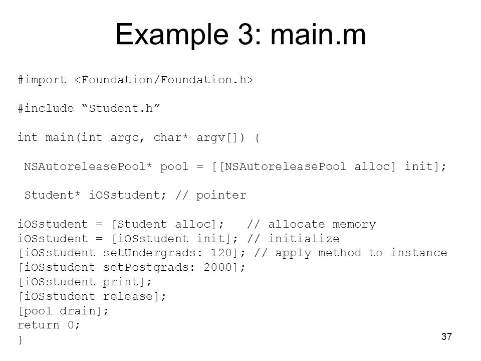 37 Example 3: main.m #import #include Student.h int main(int argc, char* argv[]) { NSAutoreleasePool* pool = [[NSAutoreleasePool alloc] init]; Student* iOSstudent; // pointer iOSstudent = [Student alloc]; // allocate memory iOSstudent = [iOSstudent init]; // initialize [iOSstudent setUndergrads: 120]; // apply method to instance [iOSstudent setPostgrads: 2000]; [iOSstudent print]; [iOSstudent release]; [pool drain]; return 0; }