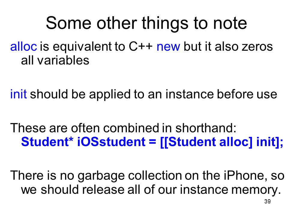 39 Some other things to note alloc is equivalent to C++ new but it also zeros all variables init should be applied to an instance before use These are often combined in shorthand: Student* iOSstudent = [[Student alloc] init]; There is no garbage collection on the iPhone, so we should release all of our instance memory.