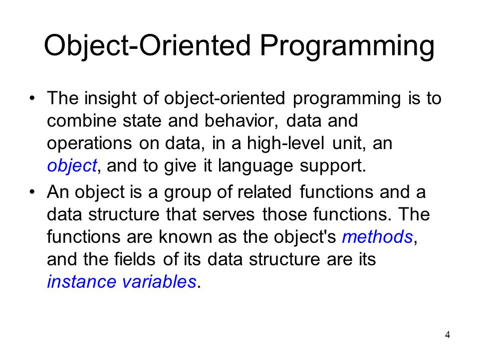 4 Object-Oriented Programming The insight of object-oriented programming is to combine state and behavior, data and operations on data, in a high-level unit, an object, and to give it language support.