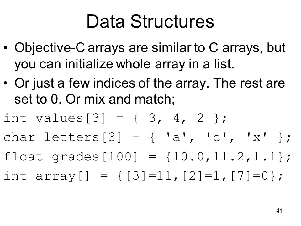 41 Data Structures Objective-C arrays are similar to C arrays, but you can initialize whole array in a list.