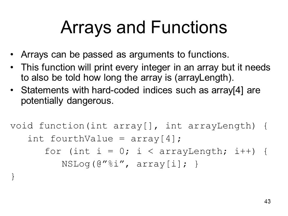 43 Arrays and Functions Arrays can be passed as arguments to functions.