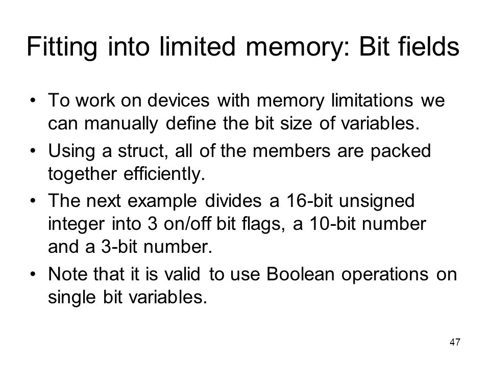 47 Fitting into limited memory: Bit fields To work on devices with memory limitations we can manually define the bit size of variables.