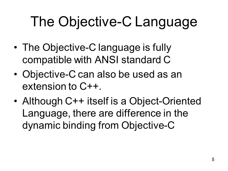 5 The Objective-C Language The Objective-C language is fully compatible with ANSI standard C Objective-C can also be used as an extension to C++.