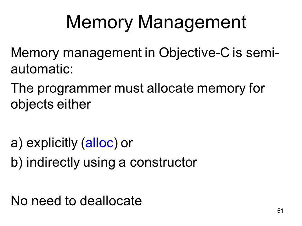 51 Memory Management Memory management in Objective-C is semi- automatic: The programmer must allocate memory for objects either a) explicitly (alloc) or b) indirectly using a constructor No need to deallocate