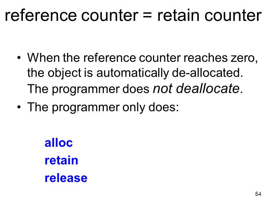 54 reference counter = retain counter When the reference counter reaches zero, the object is automatically de-allocated.