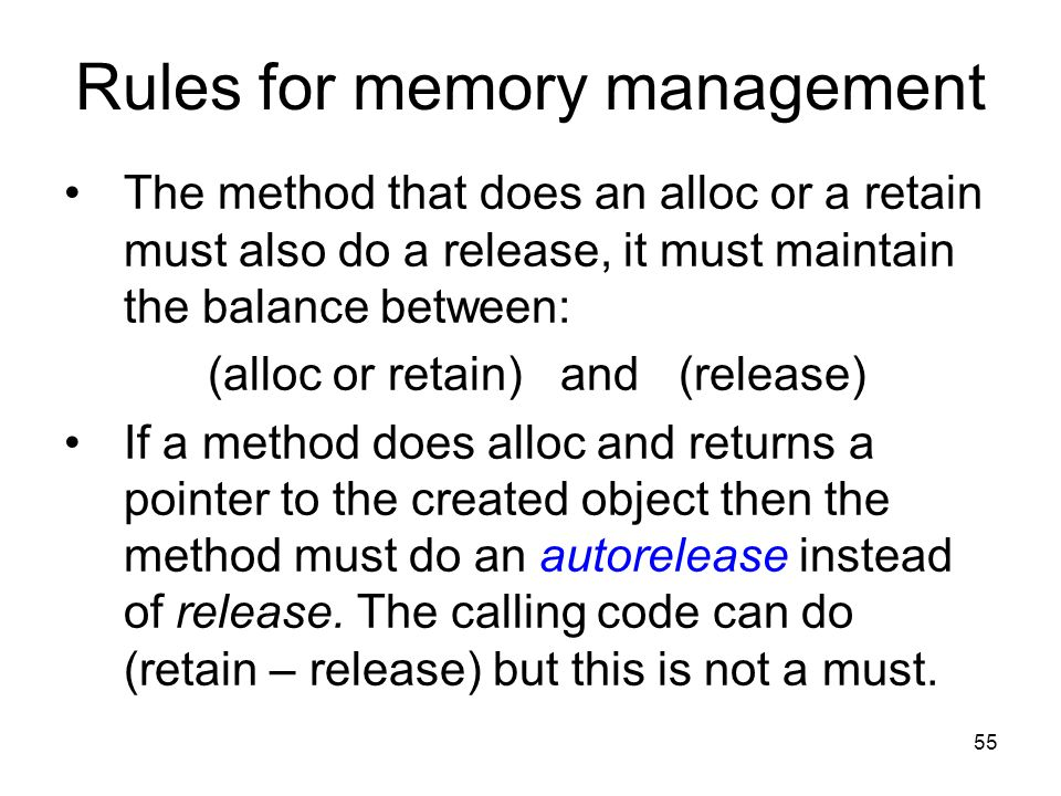55 Rules for memory management The method that does an alloc or a retain must also do a release, it must maintain the balance between: (alloc or retain) and (release) If a method does alloc and returns a pointer to the created object then the method must do an autorelease instead of release.