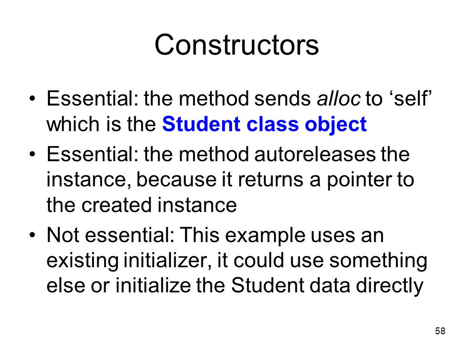 58 Constructors Essential: the method sends alloc to self which is the Student class object Essential: the method autoreleases the instance, because it returns a pointer to the created instance Not essential: This example uses an existing initializer, it could use something else or initialize the Student data directly