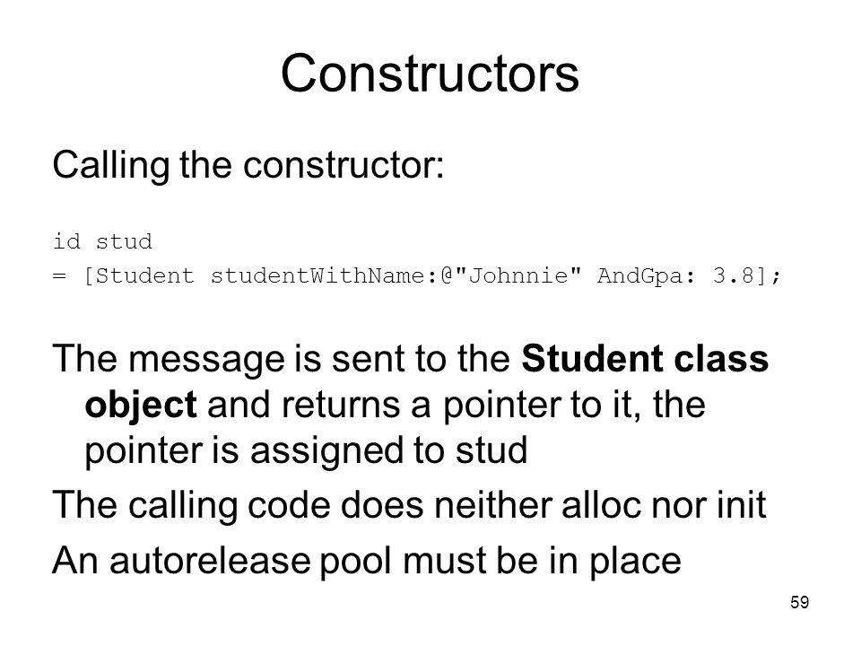 59 Constructors Calling the constructor: id stud = [Student Johnnie AndGpa: 3.8]; The message is sent to the Student class object and returns a pointer to it, the pointer is assigned to stud The calling code does neither alloc nor init An autorelease pool must be in place