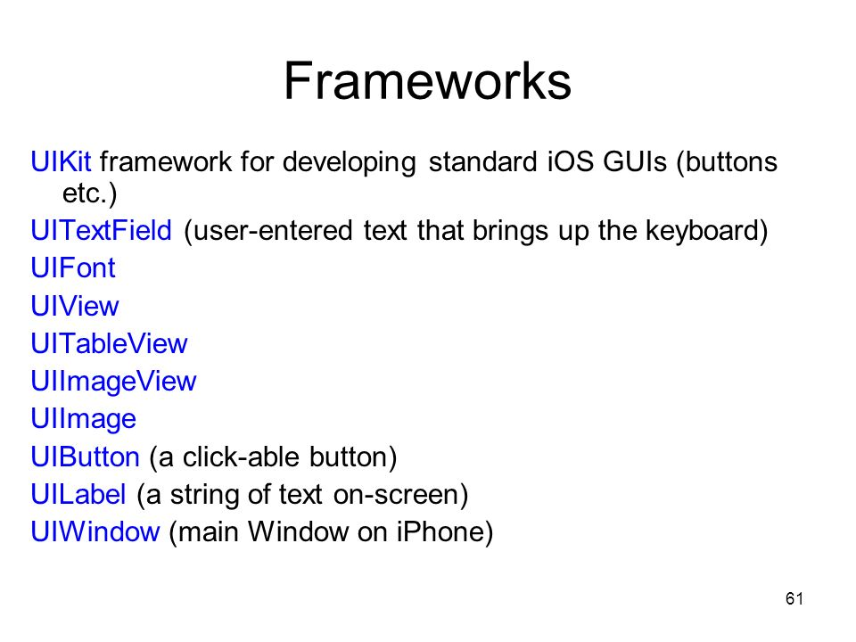 61 Frameworks UIKit framework for developing standard iOS GUIs (buttons etc.) UITextField (user-entered text that brings up the keyboard) UIFont UIView UITableView UIImageView UIImage UIButton (a click-able button) UILabel (a string of text on-screen) UIWindow (main Window on iPhone)