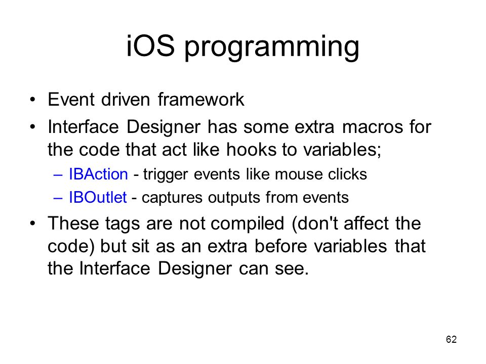 62 iOS programming Event driven framework Interface Designer has some extra macros for the code that act like hooks to variables; –IBAction - trigger events like mouse clicks –IBOutlet - captures outputs from events These tags are not compiled (don t affect the code) but sit as an extra before variables that the Interface Designer can see.