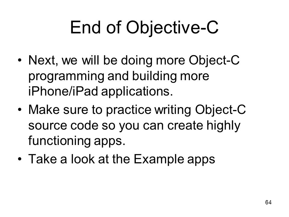 64 End of Objective-C Next, we will be doing more Object-C programming and building more iPhone/iPad applications.