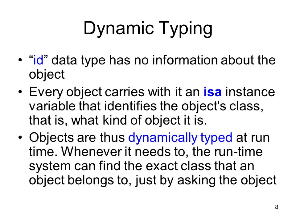 8 Dynamic Typing id data type has no information about the object Every object carries with it an isa instance variable that identifies the object s class, that is, what kind of object it is.