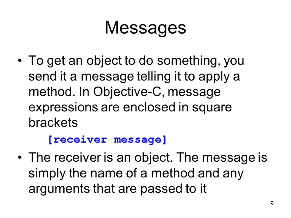 9 Messages To get an object to do something, you send it a message telling it to apply a method.