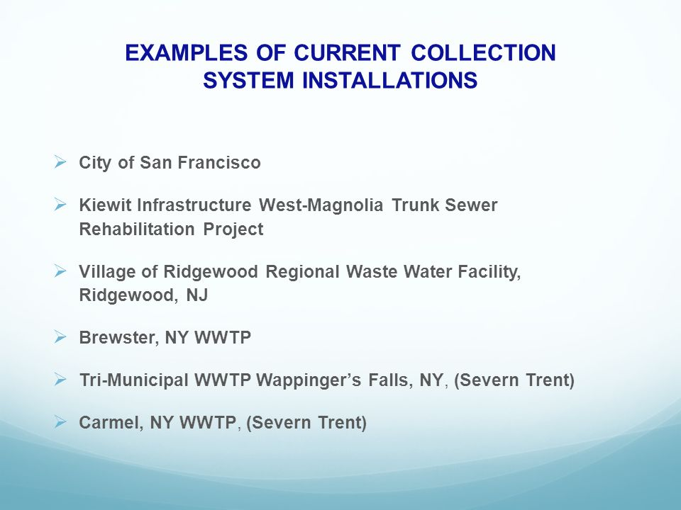 EXAMPLES OF CURRENT COLLECTION SYSTEM INSTALLATIONS City of San Francisco Kiewit Infrastructure West-Magnolia Trunk Sewer Rehabilitation Project Village of Ridgewood Regional Waste Water Facility, Ridgewood, NJ Brewster, NY WWTP Tri-Municipal WWTP Wappingers Falls, NY, (Severn Trent) Carmel, NY WWTP, (Severn Trent)