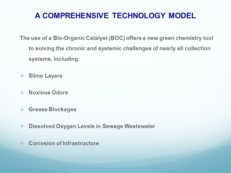 A COMPREHENSIVE TECHNOLOGY MODEL The use of a Bio-Organic Catalyst (BOC) offers a new green chemistry tool to solving the chronic and systemic challenges of nearly all collection systems, including: Slime Layers Noxious Odors Grease Blockages Dissolved Oxygen Levels in Sewage Wastewater Corrosion of Infrastructure
