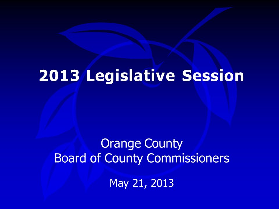 2013 Legislative Session Orange County Board of County Commissioners May 21, 2013