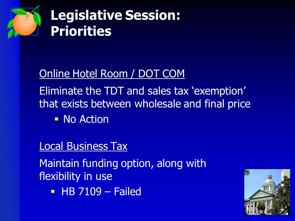 Online Hotel Room / DOT COM Eliminate the TDT and sales tax exemption that exists between wholesale and final price No Action Local Business Tax Maintain funding option, along with flexibility in use HB 7109 – Failed Legislative Session: Priorities